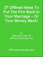 27 Offbeat Ideas To Put The Fire Back In Your Marriage – Or Your Money Back! by Editorial Team Of MPowerUniversity.com