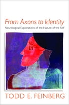 From Axons to Identity: Neurological Explorations of the Nature of the Self (Norton Series on Interpersonal Neurobiology) by Todd E. Feinberg, MD