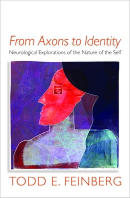 Book From Axons to Identity: Neurological Explorations of the Nature of the Self (Norton Series on… by Todd E. Feinberg, MD