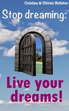 Live your dreams!: Stop dreaming: how to make a dream come true by Cristina Rebiere