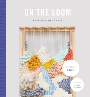 On the Loom A Modern Weaver's Guide