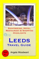 Leeds, West Yorkshire Travel Guide - Sightseeing, Hotel, Restaurant & Shopping Highlights (Illustrated) by Angela Woodward