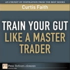 Train Your Gut Like a Master Trader by Curtis Faith