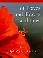 On Leaves and Flowers and Trees by Father Ralph Wright, OSB