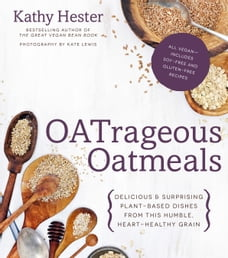 OATrageous Oatmeals: Delicious & Surprising Plant-Based Dishes From the Humble, Heart-Healthy Grain