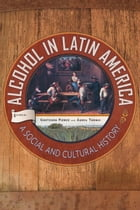 Alcohol in Latin America: A Social and Cultural History by Áurea Toxqui