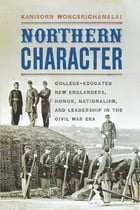 Northern Character: College-Educated New Englanders, Honor, Nationalism, and Leadership in the Civil War Era by Kanisorn Wongsrichanalai