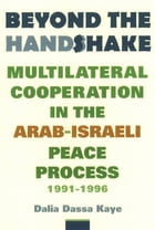 Beyond the Handshake: Multilateral Cooperation in the Arab-Israeli Peace Process, 1991-1996 by Dalia Dassa Kaye