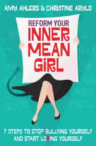 Reform Your Inner Mean Girl: 7 Steps to Stop Bullying Yourself and Start Loving Yourself by Amy Ahlers