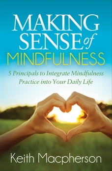 Making Sense of Mindfulness: 5 Principals to Integrate Mindfulness Practice into Your Daily Life