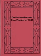 Orville Southerland Cox, Pioneer of 1847 by Adelia B. Cox Sidwell