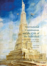 International Communism and the Cult of the Individual: Leaders, Tribunes and Martyrs under Lenin…
