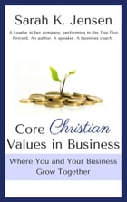 Core Christian Values in Business: Where You and Your Business Grow Together by Sarah K. Jensen