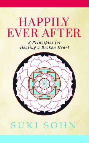 Happily Ever After: 8 Principles from Ancient Esoteric Traditions and Neuroscience to Healing a Broken Heart