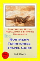 Northern Territories, Australia Travel Guide: Sightseeing, Hotel, Restaurant & Shopping Highlights by Jack Woods