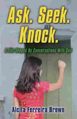 Ask. Seek. Knock. A Life Shaped By Conversations with God by Alcita J. Ferreira Brown