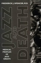 Jazz and Death: Medical Profiles of Jazz Greats by M.D., Frederick J. Spencer