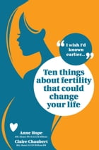 Ten Things About Fertility That Could Change Your Life by Anne Hope
