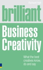 Brilliant Business Creativity: What the Best Business Creatives Know, Do and Say by Richard Hall