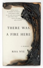 There Was A Fire Here: A Memoir by Risa Nye