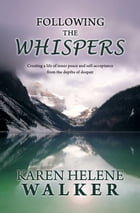 Following the Whispers: Creating a life of inner peace and self-acceptance from the depths of despair by Karen Helene Walker
