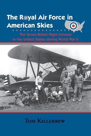 The Royal Air Force in American Skies The Seven British Flight Schools in the United States during World War II