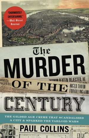 The Murder of the Century The Gilded Age Crime That Scandalized a City & Sparked the Tabloid Wars