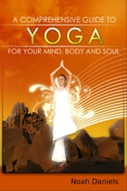 A Comprehensive Guide To Yoga For Your Mind, Body And Soul by Noah Daniels