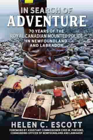 In Search of Adventure: 70 Years of the Royal Canadian Mounted Police in Newfoundland and Labrador by Helen C. Escott