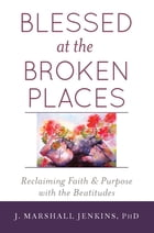 Blessed at the Broken Places: Reclaiming Faith and Purpose with the Beatitudes by J. Marshall Jenkins PhD