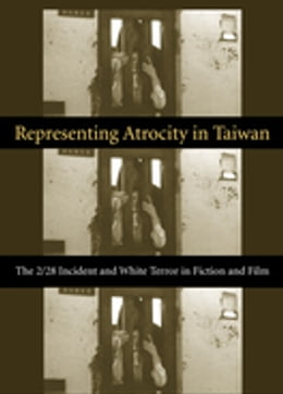 Book Representing Atrocity in Taiwan: The 2/28 Incident and White Terror in Fiction and Film by Sylvia Li-chun Lin