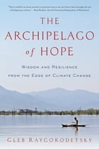 The Archipelago of Hope: Wisdom and Resilience from the Edge of Climate Change by Gleb Raygorodetsky