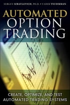 Automated Option Trading: Create, Optimize, and Test Automated Trading Systems by Sergey Izraylevich Ph.D.