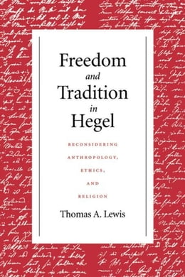 Book Freedom and Tradition in Hegel: Reconsidering Anthropology, Ethics, and Religion by Lewis, Thomas A.