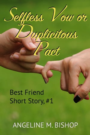 Selfless Vow or Duplicitous Pact: Best Friends Short Reads, #1 by Angeline M. Bishop