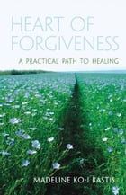 Heart of Forgiveness: A Practical Path to Healing by Madeline Ko-I Bastis