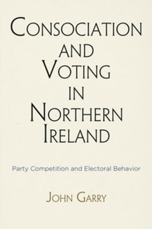 Consociation and Voting in Northern Ireland: Party Competition and Electoral Behavior