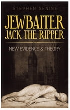 Jewbaiter Jack the Ripper: New Evidence & Theory by Stephen Senise