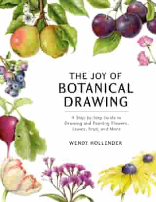 The Joy of Botanical Drawing: A Step-by-Step Guide to Drawing and Painting Flowers, Leaves, Fruit, and More de Wendy Hollender
