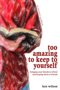 Too Amazing to Keep to Yourself: Bringing Your Friends to Christ—and Keeping Them as Friends