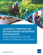 Contract Farming for Better Farmer-Enterprise Partnerships: ADB's Experience in the People's Republic of China by Asian Development Bank
