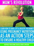 Mum's Revolution: Learn How to Have a Fit & Healthy pregnancy Using Pregnancy Nutrition as an Action Steps to Ensure a by Inspired Publishing