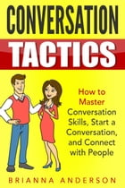 Conversation Tactics: How to Master Conversation Skills, Start a Conversation, and Connect with People by Brianna Anderson