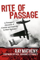 Rite of Passage: A Teenager's Chronicle of Combat and Captivity in Nazi Germany by Ray Matheny