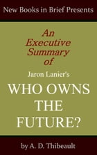 An Executive Summary of Jaron Lanier's 'Who Owns the Future?' by A. D. Thibeault