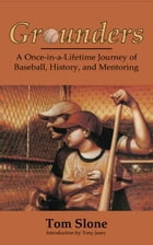 Grounders: A Once-in-a-Lifetime Journey of Baseball, History, and Mentoring by Tom Slone