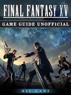 Final Fantasy XV Game Guide Unofficial by HSE Game