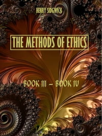 The Methods of Ethics : Book III-Book IV (Illustrated)
