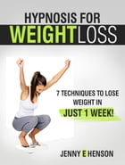 Hypnosis for Weight Loss: 7 Techniques to Lose Weight in Just 1 Week! by Jenny E. Henson