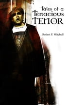 Tales Of A Tenacious Tenor by Robert P. Mitchell